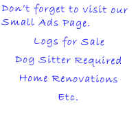 Don't forget to visit our Small Ads Page. Logs for Sale Dog Sitter Required Home Renovations Etc.